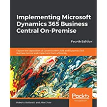 Implementing Microsoft Dynamics 365 Business Central On-Premise: Explore the capabilities of Dynamics NAV 2018 and Dynamics 365 Business Central and implement ... efficiently, 4th Edition (English Edition)