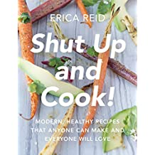 Shut Up and Cook!: Modern, Healthy Recipes That Anyone Can Make and Everyone Will Love (English Edition)