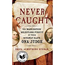 Never Caught: The Washingtons' Relentless Pursuit of Their Runaway Slave, Ona Judge (English Edition)