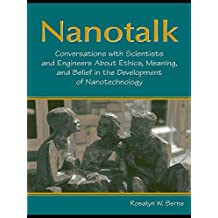 Nanotalk: Conversations With Scientists and Engineers About Ethics, Meaning, and Belief in the Development of Nanotechnology (English Edition)