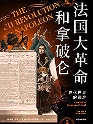法国大革命和拿破仑:现代世界的锻炉(本书抛弃了以民族或国家为中心的叙事模式,以全球视角书写法国大革命和拿破仑的入门读物。中国法国史研究会会长沈坚作序)