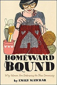 """Homeward Bound: Why Women Are Embracing the New Domesticity (Night Glow Board Books) (English Edition)"",作者:[Matchar, Emily]"