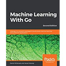 Machine Learning With Go: Leverage Go's powerful packages to build smart machine learning and predictive applications, 2nd Edition (English Edition)