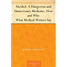 Alcohol: A Dangerous and Unnecessary Medicine, How and Why What Medical Writers Say (English Edition)