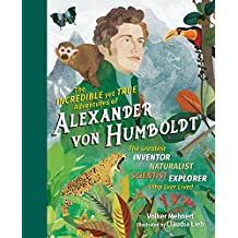 The Incredible yet True Adventures of Alexander von Humboldt: The Greatest Inventor-Naturalist-Scientist-Explorer Who Ever Lived (English Edition)