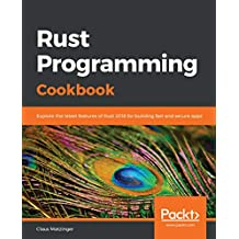 Rust Programming Cookbook: Explore the latest features of Rust 2018 for building fast and secure apps (English Edition)