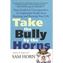 Take the Bully by the Horns: Stop Unethical, Uncooperative, or Unpleasant People from Running and Ruining Your Life (English Edition)