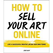 How to Sell Your Art Online: Live a Successful Creative Life on Your Own Terms (English Edition)