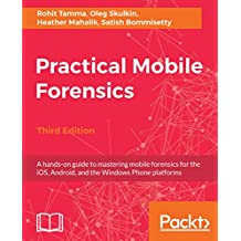 Practical Mobile Forensics,: A hands-on guide to mastering mobile forensics for the iOS, Android, and the Windows Phone platforms, 3rd Edition (English Edition)