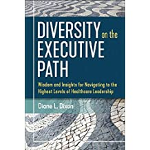 Diversity on the Executive Path: Wisdom and Insights for Navigating to the Highest Levels of Healthcare Leadership (ACHE Management) (English Edition)