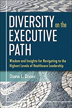 """""""Diversity on the Executive Path: Wisdom and Insights for Navigating to the Highest Levels of Healthcare Leadership (ACHE Management) (English Edition)"""",作者:[Diane Dixon]"""