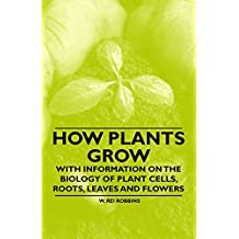 How Plants Grow - With Information on the Biology of Plant Cells, Roots, Leaves and Flowers (English Edition)