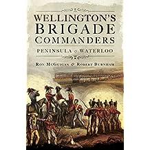 Wellington's Brigade Commanders: Peninsula and Waterloo (English Edition)