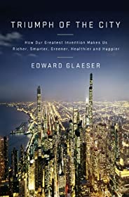 Triumph of the City: How Our Greatest Invention Makes Us Richer, Smarter, Greener, Healthier, and Happier (Eng
