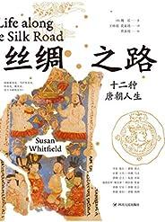 絲綢之路:十二種唐朝人生(通過形形色色的人和故事,用十二個人的身份和視角,以五萬件歷史材料為基礎,還原盛唐人生,全景體會唐朝生活 理想國出品)