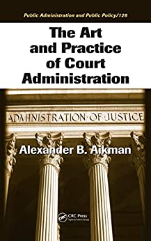 """The Art and Practice of Court Administration (Public Administration and Public Policy Book 128) (English Edition)"",作者:[Aikman, Alexander B.]"