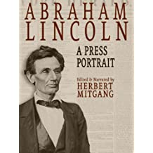 Abraham Lincoln: A Press Portrait: His Life and Times from the Original Newspaper Documents of the Union, the Confederacy, and Europe (English Edition)