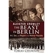 Aleister Crowley: The Beast in Berlin: Art, Sex, and Magick in the Weimar Republic (English Edition)