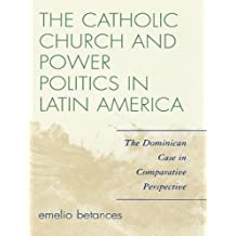The Catholic Church and Power Politics in Latin America: The Dominican Case in Comparative Perspective (Critical Currents in Latin American Perspective Series) (English Edition)