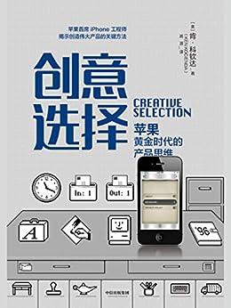 """""""创意选择(揭秘苹果产品创新的七大要素;从苹果内部视角揭秘产品开发全过程)"""",作者:[肯 • 科钦达, 高源]"""