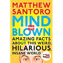 Mind = Blown: Amazing Facts About This Weird, Hilarious, Insane World (English Edition)