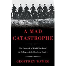 A Mad Catastrophe: The Outbreak of World War I and the Collapse of the Habsburg Empire (English Edition)