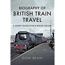 Biography of British Train Travel: A Journey Behind Steam and Modern Traction (English Edition)