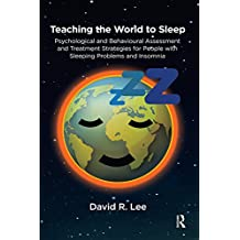 Teaching the World to Sleep: Psychological and Behavioural Assessment and Treatment Strategies for People with Sleeping Problems and Insomnia (English Edition)