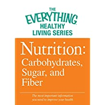 Nutrition: Carbohydrates, Sugar, and Fiber: The most important information you need to improve your health (The Everything® Healthy Living Series) (English Edition)