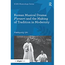 Korean Musical Drama: P'ansori and the Making of Tradition in Modernity (SOAS Studies in Music Series) (English Edition)