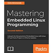 Mastering Embedded Linux Programming - Second Edition: Unleash the full potential of Embedded Linux with Linux 4.9 and Yocto Project 2.2 (Morty) Updates (English Edition)