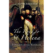The Road to St Helena: Napoleon After Waterloo (English Edition)