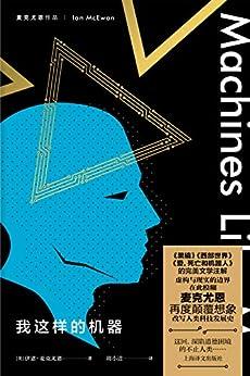 """""""我这样的机器【上海译文出品!麦克尤恩关于人工智能的最新力作!《黑镜》《西部世界》《爱,死亡和机器人》的完美文学注解!】 (麦克尤恩作品)"""",作者:[伊恩·麦克尤恩(Ian McEwan), 周小进]"""
