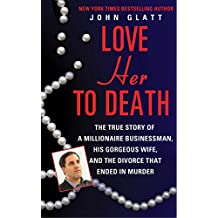 Love Her to Death: The True Story of a Millionaire Businessman, His Gorgeous Wife, and the Divorce That Ended in Murder (English Edition)
