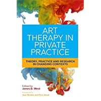Art Therapy in Private Practice: Theory, Practice and Research in Changing Contexts (English Edition)
