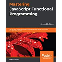 Mastering JavaScript Functional Programming: Write clean, robust, and maintainable web and server code using functional JavaScript, 2nd Edition (English Edition)