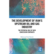 The Development of Iran's Upstream Oil and Gas Industry: The Potential Role of New Concession Contracts (Routledge Research in Energy Law and Regulation) (English Edition)