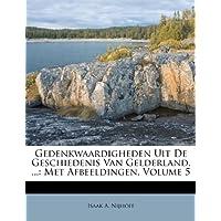 Gedenkwaardigheden Uit de Geschiedenis Van Gelderland, ...: Met Afbeeldingen, Volume 5