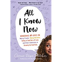 All I Know Now: Wonderings and Advice on Making Friends, Making Mistakes, Falling in (and out of) Love, and Other Adventures in Growing Up Hopefully (English Edition)