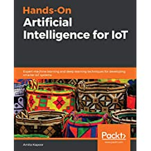 Hands-On Artificial Intelligence for IoT: Expert machine learning and deep learning techniques for developing smarter IoT systems (English Edition)