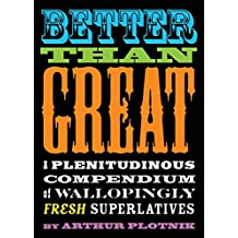 Better Than Great: A Plenitudinous Compendium of Wallopingly Fresh Superlatives (English Edition)