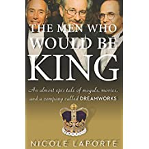 The Men Who Would Be King: An Almost Epic Tale of Moguls, Movies, and a Company Called DreamWorks (English Edition)