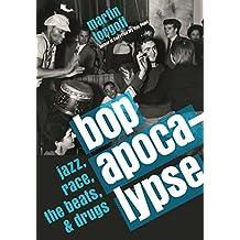 Bop Apocalypse: Jazz, Race, the Beats, and Drugs (English Edition)