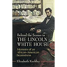 Behind the Scenes in the Lincoln White House: Memoirs of an African-American Seamstress (Civil War) (English Edition)