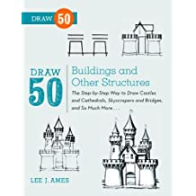 Draw 50 Buildings and Other Structures: The Step-by-Step Way to Draw Castles and Cathedrals, Skyscrapers and Bridges, and So Much More... (English Edition)