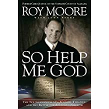 So Help Me God: The Ten Commandments, Judicial Tyranny, and the Battle for Religious Freedom (English Edition)