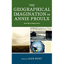 The Geographical Imagination of Annie Proulx: Rethinking Regionalism (English Edition)