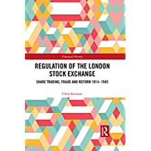 Regulation of the London Stock Exchange: Share Trading, Fraud and Reform 1914–1945 (Financial History Book 29) (English Edition)