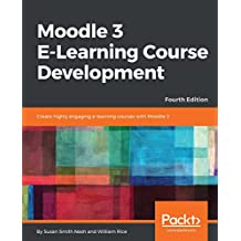 Moodle 3 E-Learning Course Development: Create highly engaging and interactive e-learning courses with Moodle 3, 4th Edition (English Edition)