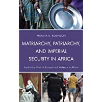 Matriarchy, Patriarchy, and Imperial Security in Africa: Explaining Riots in Europe and Violence in Africa (English Edition)